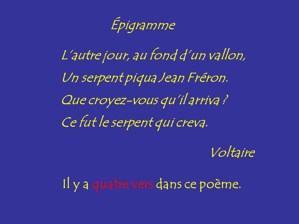 Combien y a-t-il de vers dans ce poème ?Il y a quatre vers dans ce poème. Épigramme Lautre jour, au fond dun vallon, Un serpent piqua Jean Fréron. Que