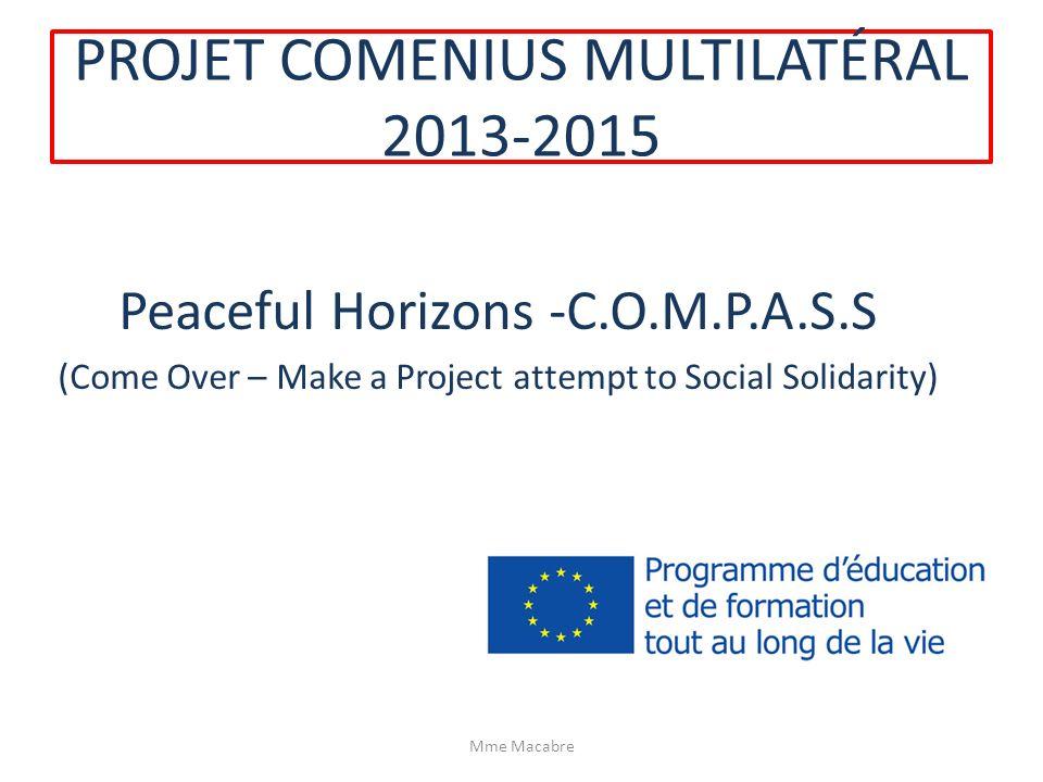 PROJET COMENIUS MULTILATÉRAL 2013-2015 Peaceful Horizons -C.O.M.P.A.S.S (Come Over – Make a Project attempt to Social Solidarity) Mme Macabre