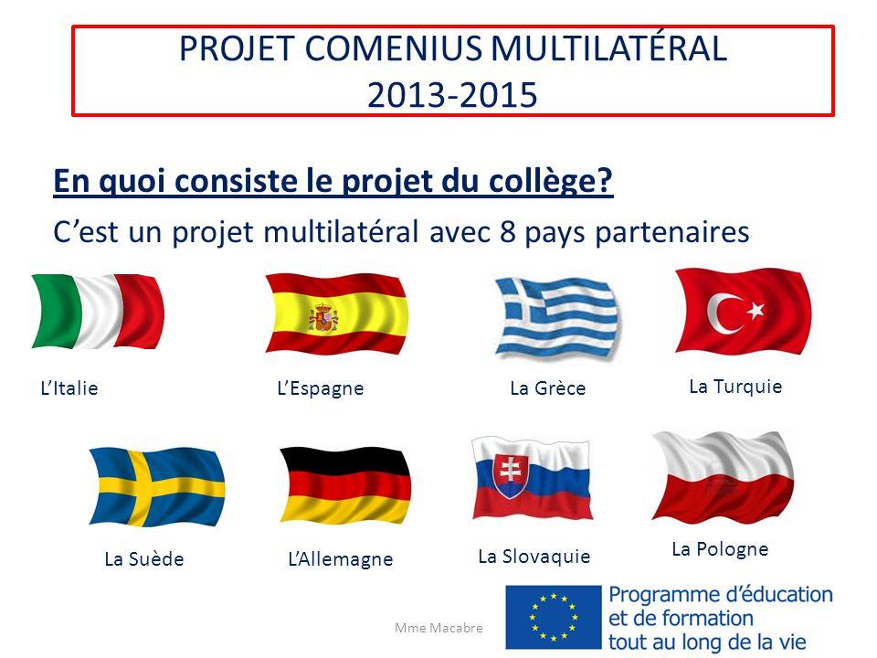 PROJET COMENIUS MULTILATÉRAL 2013-2015 En quoi consiste le projet du collège? Cest un projet multilatéral avec 8 pays partenaires Mme Macabre LItalie