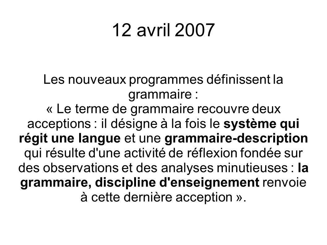 12 avril 2007 Les nouveaux programmes définissent la grammaire : « Le terme de grammaire recouvre deux acceptions : il désigne à la fois le système qu