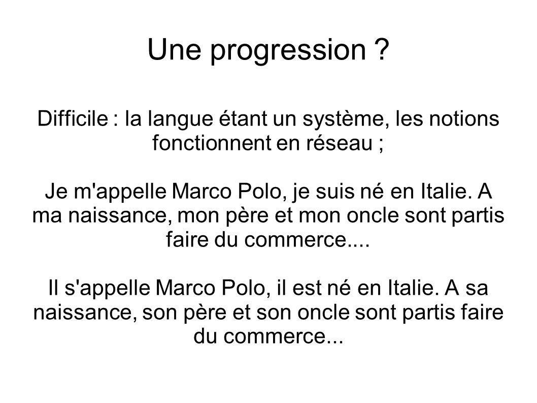 Une progression ? Difficile : la langue étant un système, les notions fonctionnent en réseau ; Je m'appelle Marco Polo, je suis né en Italie. A ma nai