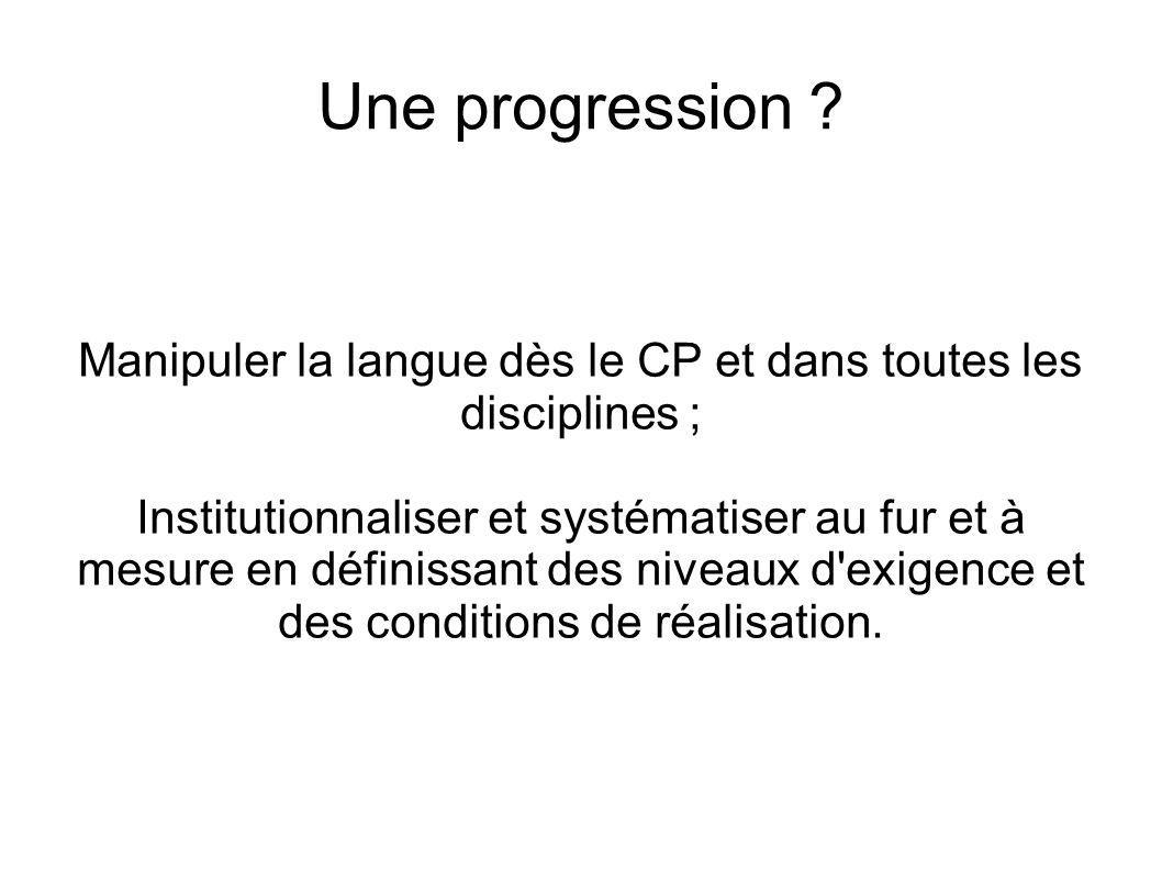 Une progression ? Manipuler la langue dès le CP et dans toutes les disciplines ; Institutionnaliser et systématiser au fur et à mesure en définissant