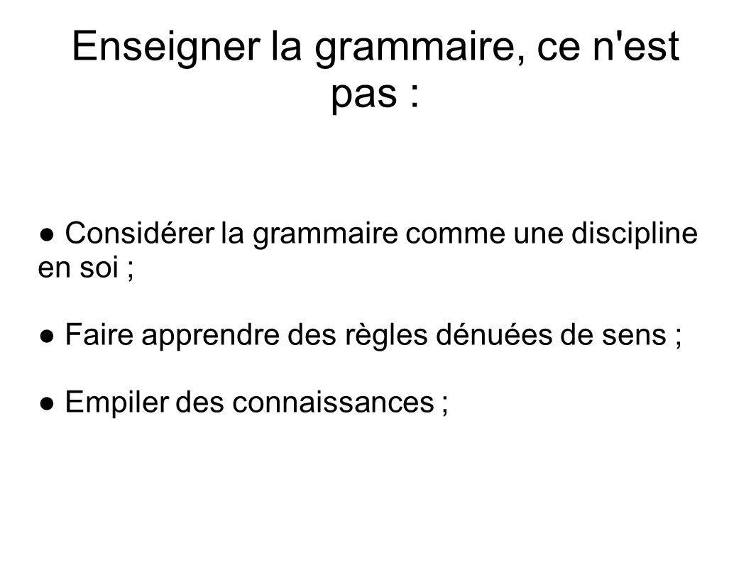 Enseigner la grammaire, ce n'est pas : Considérer la grammaire comme une discipline en soi ; Faire apprendre des règles dénuées de sens ; Empiler des