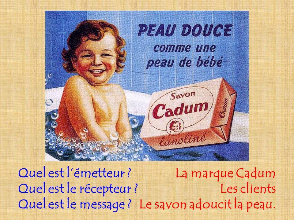 Quel est lémetteur ? Quel est le récepteur ? Quel est le message ? La marque Cadum Les clients Le savon adoucit la peau.