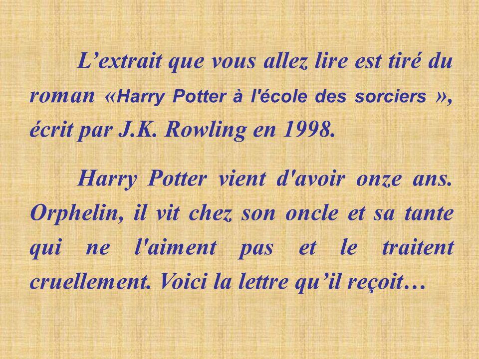 Lextrait que vous allez lire est tiré du roman « Harry Potter à l'école des sorciers », écrit par J.K. Rowling en 1998. Harry Potter vient d'avoir onz