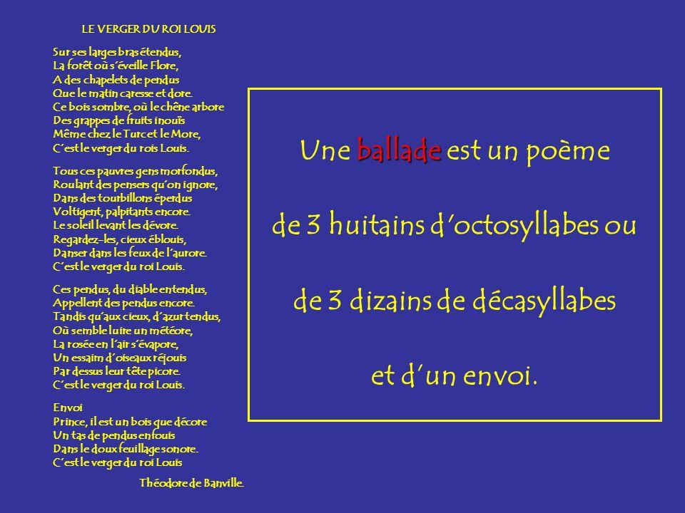 ballade Une ballade est un poème de 3 huitains d'octosyllabes ou de 3 dizains de décasyllabes et dun envoi. LE VERGER DU ROI LOUIS Sur ses larges bras