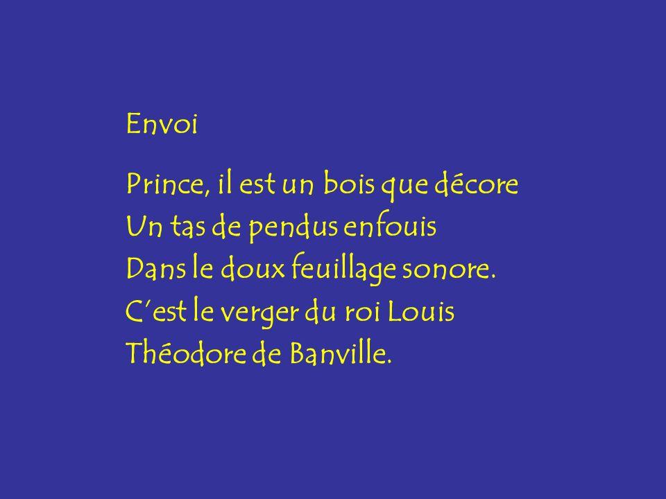 Envoi Prince, il est un bois que décore Un tas de pendus enfouis Dans le doux feuillage sonore. Cest le verger du roi Louis Théodore de Banville.