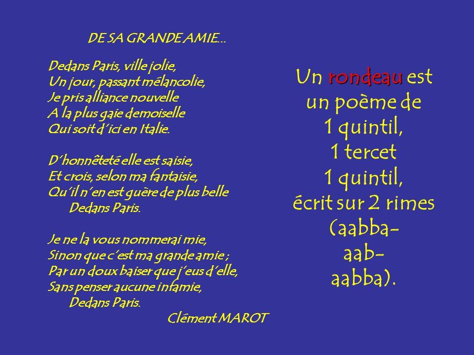 rondeau Un rondeau est un poème de 1 quintil, 1 tercet 1 quintil, écrit sur 2 rimes (aabba- aab- aabba). DE SA GRANDE AMIE... Dedans Paris, ville joli