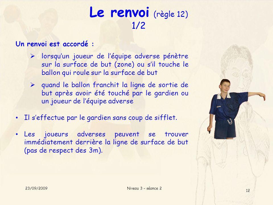 Niveau 3 – séance 2 12 Le renvoi (règle 12) 1/2 Un renvoi est accordé : lorsquun joueur de léquipe adverse pénètre sur la surface de but (zone) ou sil