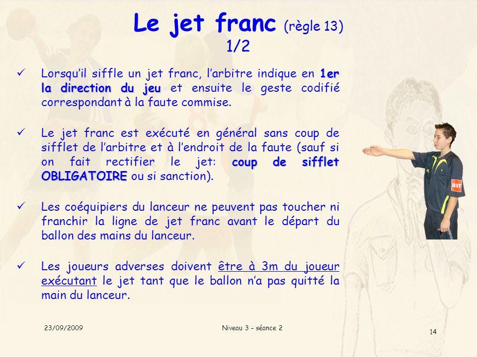 Niveau 3 – séance 2 14 Le jet franc (règle 13) 1/2 1er la direction du jeu Lorsquil siffle un jet franc, larbitre indique en 1er la direction du jeu e