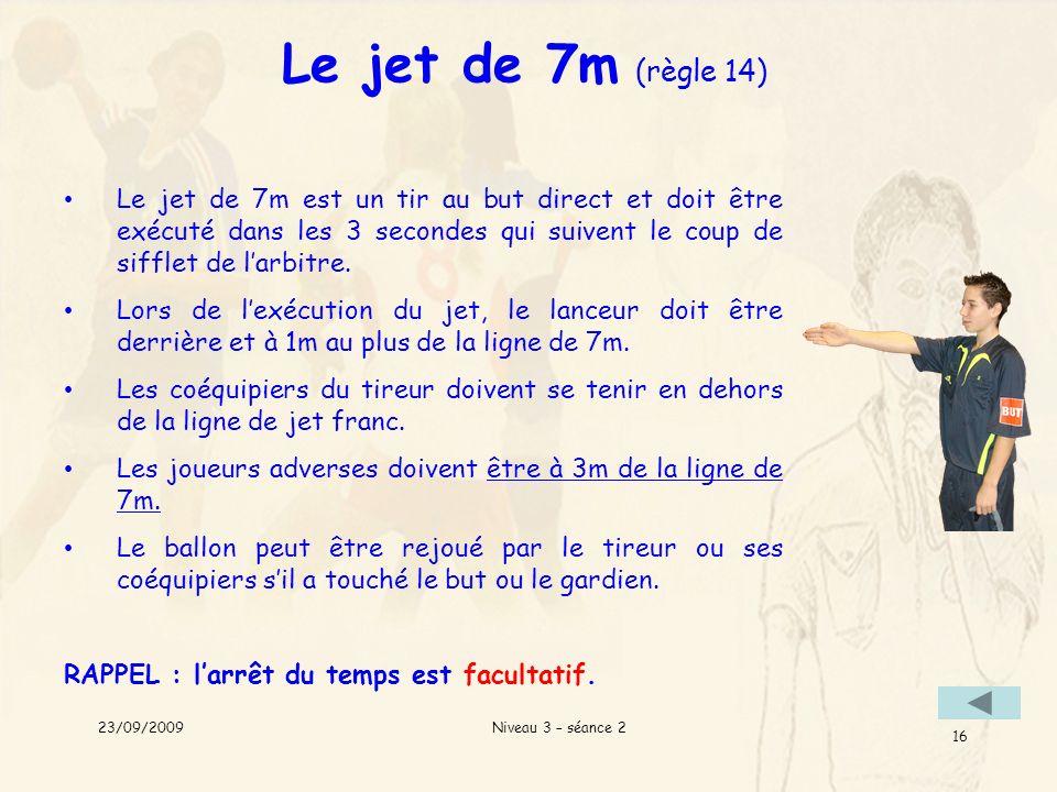 Niveau 3 – séance 2 16 Le jet de 7m (règle 14) Le jet de 7m est un tir au but direct et doit être exécuté dans les 3 secondes qui suivent le coup de s
