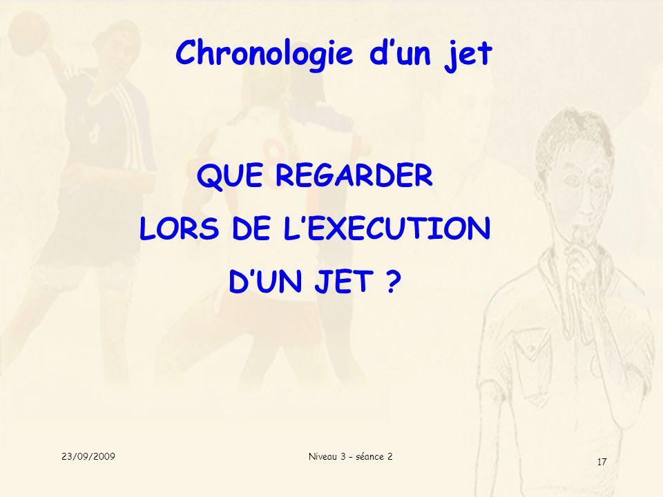 Niveau 3 – séance 2 17 Chronologie dun jet QUE REGARDER LORS DE LEXECUTION DUN JET ? 23/09/2009