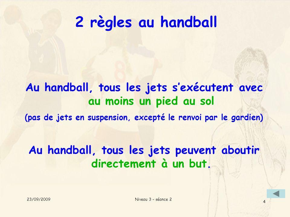 Niveau 3 – séance 2 4 2 règles au handball Au handball, tous les jets sexécutent avec au moins un pied au sol (pas de jets en suspension, excepté le r