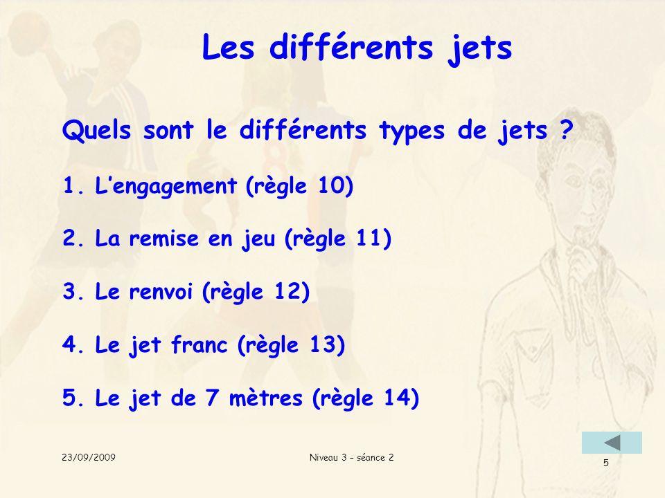 Niveau 3 – séance 2 5 Les différents jets Quels sont le différents types de jets ? 1.Lengagement (règle 10) 2.La remise en jeu (règle 11) 3.Le renvoi