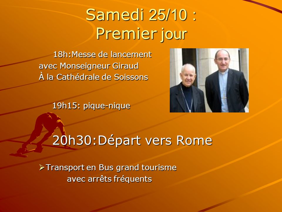 Samedi 25/10 : Premier jour 18h:Messe de lancement avec Monseigneur Giraud avec Monseigneur Giraud À la Cathédrale de Soissons 19h15: pique-nique 19h15: pique-nique 20h30:Départ vers Rome 20h30:Départ vers Rome Transport en Bus grand tourisme Transport en Bus grand tourisme avec arrêts fréquents