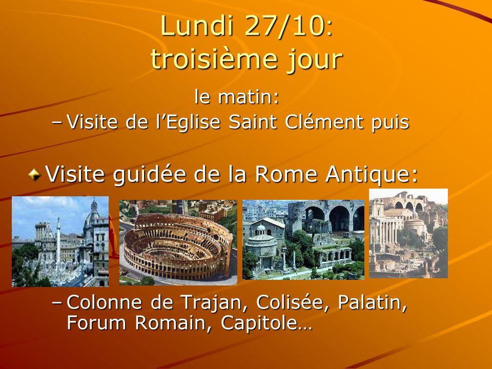 Lundi 27/10 : troisième jour le matin: le matin: –Visite de lEglise Saint Clément puis Visite guidée de la Rome Antique: –Colonne de Trajan, Colisée, Palatin, Forum Romain, Capitole…