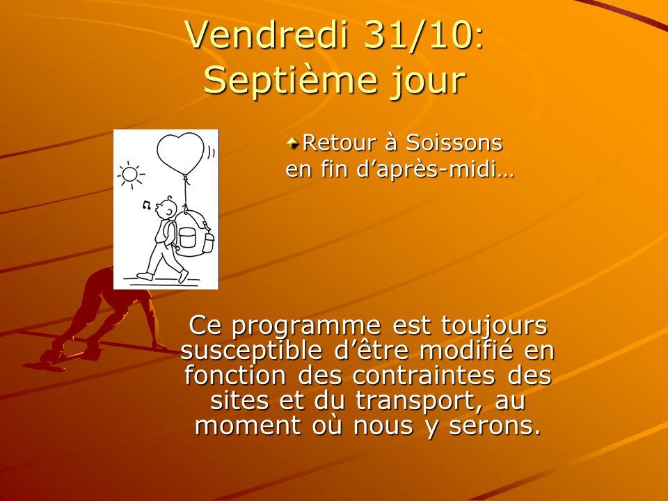 Vendredi 31/10 : Septième jour Retour à Soissons en fin daprès-midi… en fin daprès-midi… Ce programme est toujours susceptible dêtre modifié en fonction des contraintes des sites et du transport, au moment où nous y serons.