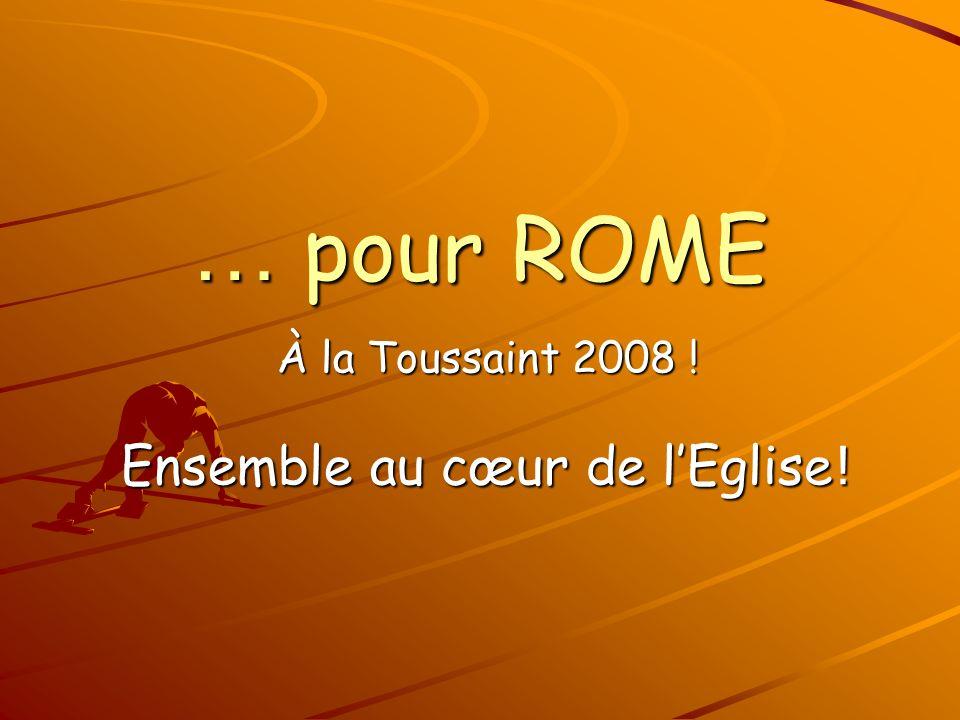 … pour ROME À la Toussaint 2008 ! Ensemble au cœur de lEglise !