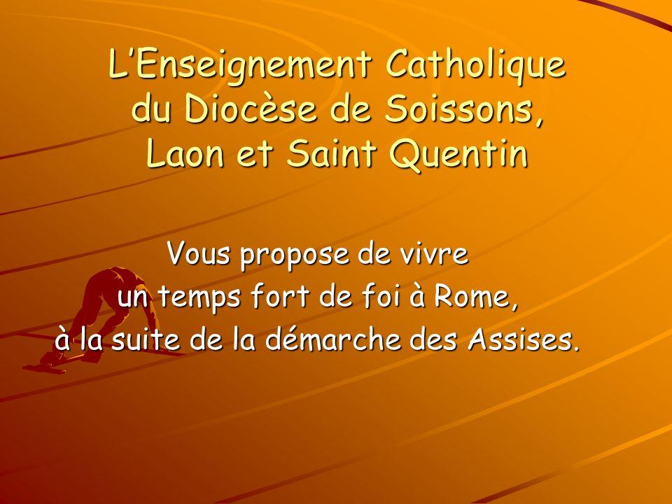 LEnseignement Catholique du Diocèse de Soissons, Laon et Saint Quentin Vous propose de vivre un temps fort de foi à Rome, à la suite de la démarche des Assises.