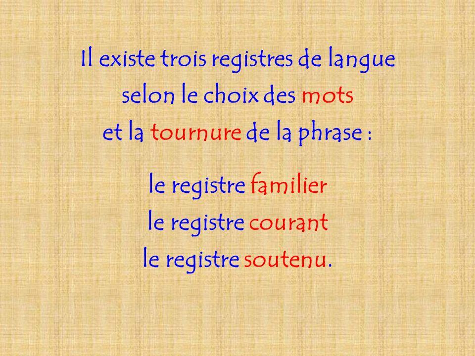 Il existe trois registres de langue selon le choix des mots et la tournure de la phrase : le registre familier le registre courant le registre soutenu