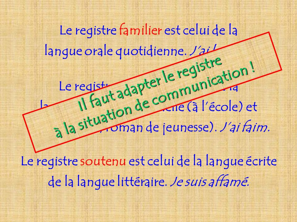 Le registre familier est celui de la langue orale quotidienne. Jai la dalle. Le registre courant est celui de la langue orale plus officielle (à lécol