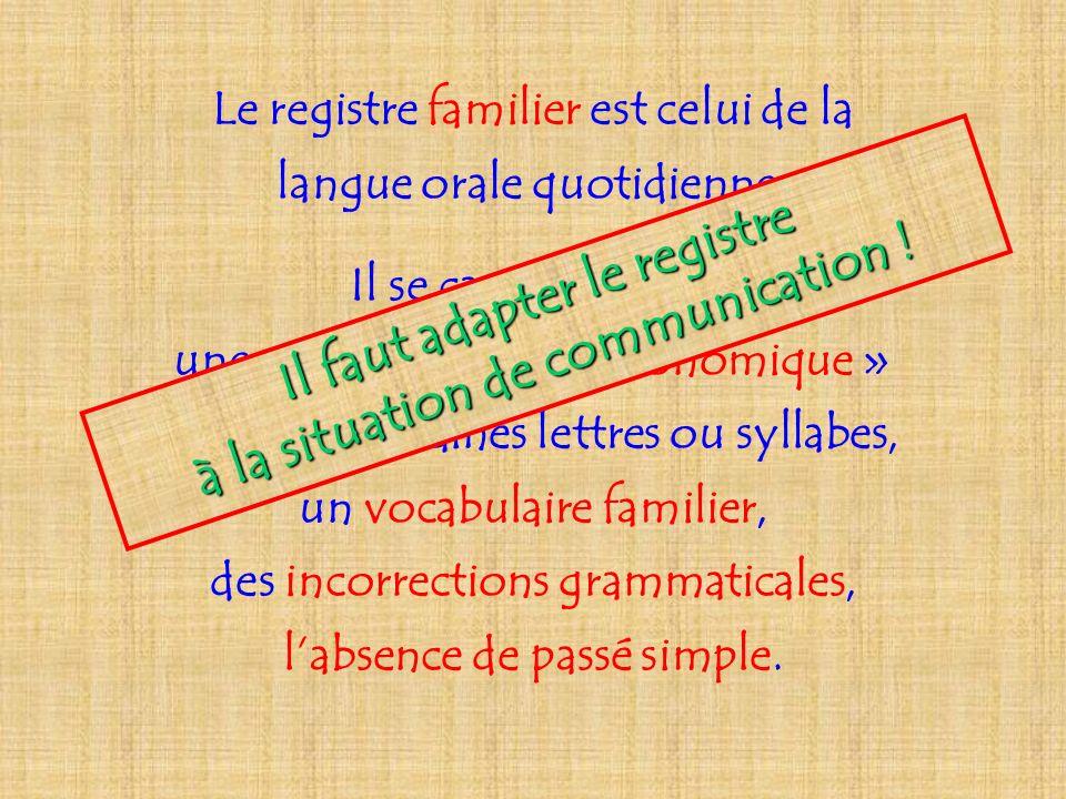 Le registre familier est celui de la langue orale quotidienne. Il se caractérise par une prononciation « économique » qui avale certaines lettres ou s