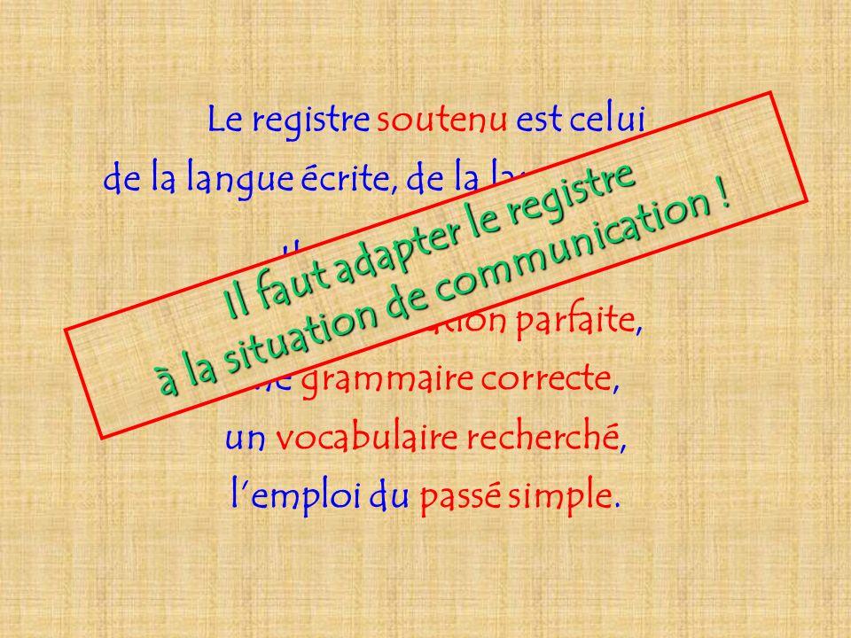 Le registre soutenu est celui de la langue écrite, de la langue littéraire. Il se caractérise par une prononciation parfaite, une grammaire correcte,