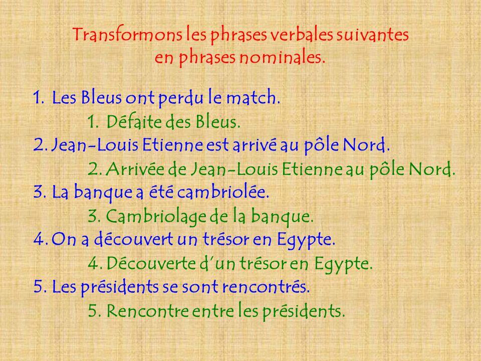 Transformons les phrases verbales suivantes en phrases nominales. 1.Les Bleus ont perdu le match. 2.Jean-Louis Etienne est arrivé au pôle Nord. 3.La b