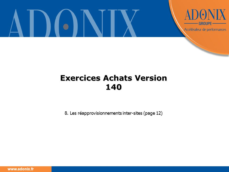 www.adonix.fr Exercices Achats Version 140 8. Les réapprovisionnements inter-sites (page 12)