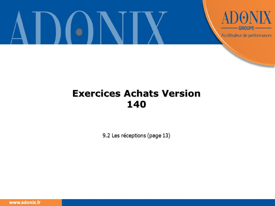 www.adonix.fr Exercices Achats Version 140 9.2 Les réceptions (page 13)