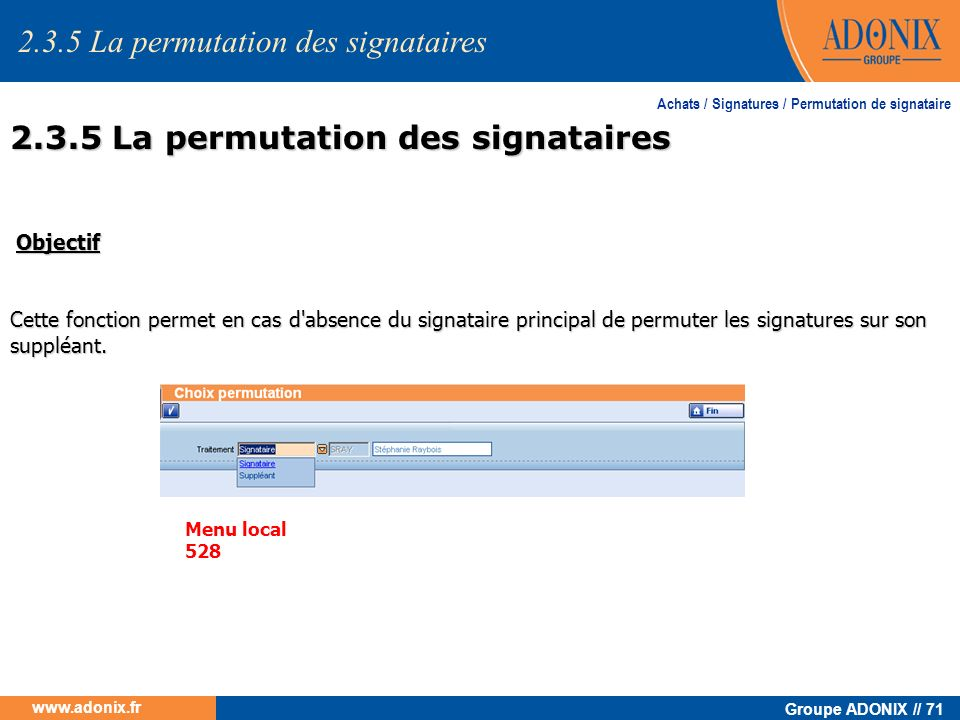 Groupe ADONIX // 71 www.adonix.fr Achats / Signatures / Permutation de signataire Objectif Objectif Cette fonction permet en cas d'absence du signatai