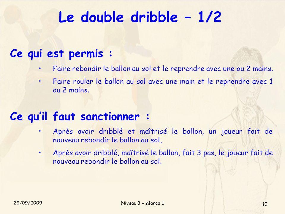 Niveau 3 – séance 1 10 Le double dribble – 1/2 Ce qui est permis : Faire rebondir le ballon au sol et le reprendre avec une ou 2 mains. Faire rouler l