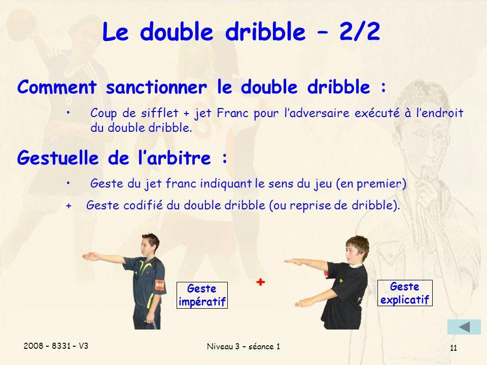 2008 – 8331 – V3 Niveau 3 – séance 1 11 Le double dribble – 2/2 Comment sanctionner le double dribble : Coup de sifflet + jet Franc pour ladversaire e