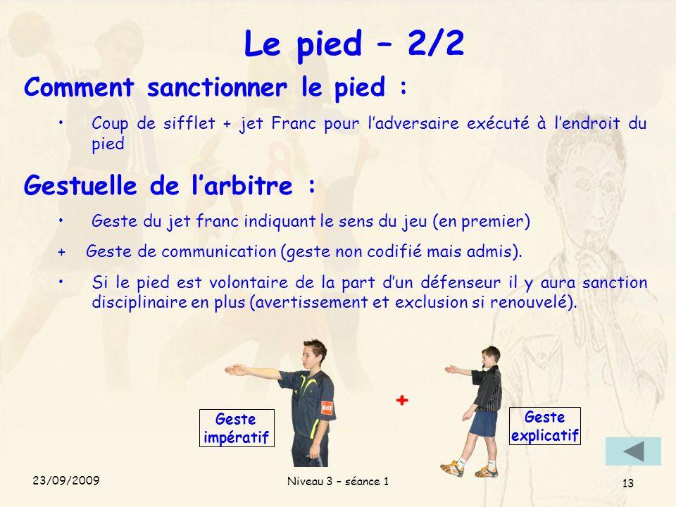 Niveau 3 – séance 1 13 Le pied – 2/2 Comment sanctionner le pied : Coup de sifflet + jet Franc pour ladversaire exécuté à lendroit du pied Gestuelle d