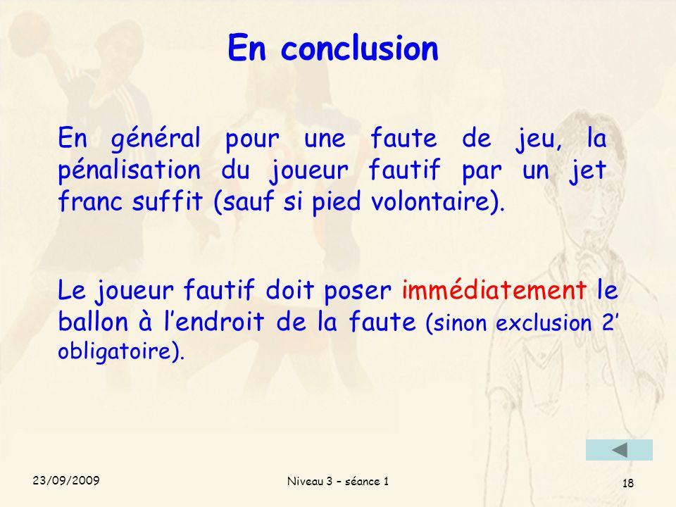 Niveau 3 – séance 1 18 En conclusion En général pour une faute de jeu, la pénalisation du joueur fautif par un jet franc suffit (sauf si pied volontai