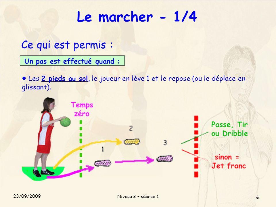 Niveau 3 – séance 1 6 Le marcher - 1/4 Ce qui est permis : Un pas est effectué quand : Les 2 pieds au sol, le joueur en lève 1 et le repose (ou le dép