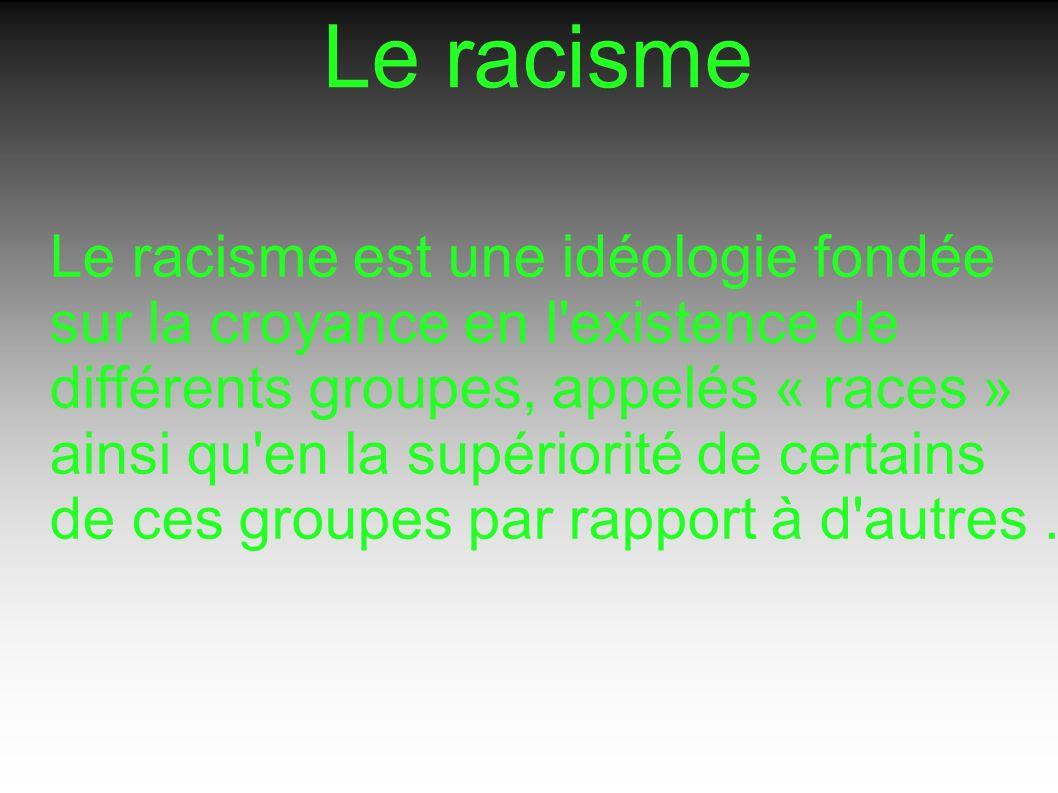 Le racisme Le racisme est une idéologie fondée sur la croyance en l existence de différents groupes, appelés « races » ainsi qu en la supériorité de certains de ces groupes par rapport à d autres.