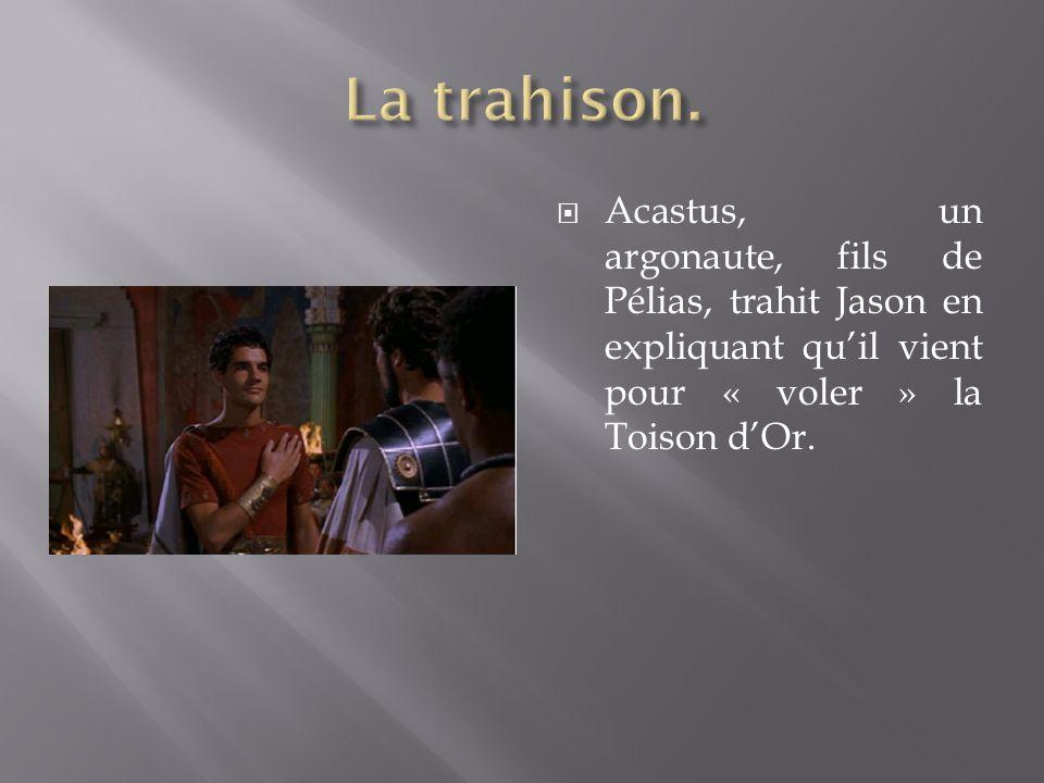 Acastus, un argonaute, fils de Pélias, trahit Jason en expliquant quil vient pour « voler » la Toison dOr.