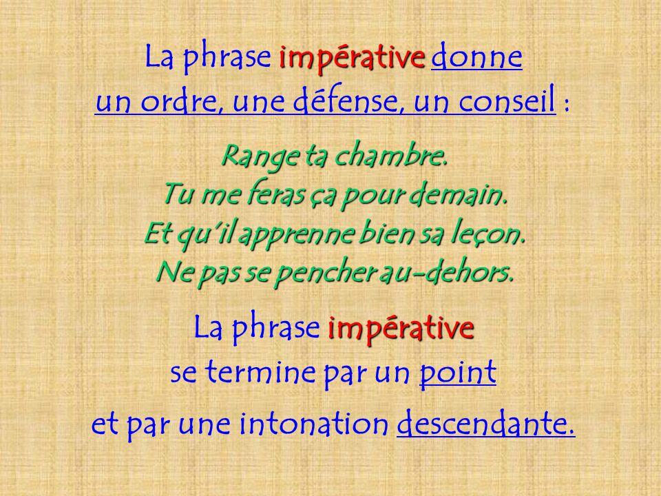 La phrase i ii impérative donne un ordre, une défense, un conseil : Range ta chambre. Tu me feras ça pour demain. Et quil apprenne bien sa leçon. Ne p