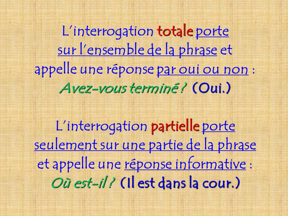 totale Linterrogation totale porte sur lensemble de la phrase et appelle une réponse par oui ou non : Avez-vous terminé ? (Oui.) partielle Linterrogat