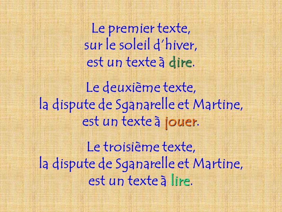 Le premier texte, sur le soleil dhiver, dire est un texte à dire. Le deuxième texte, la dispute de Sganarelle et Martine, jouer est un texte à jouer.