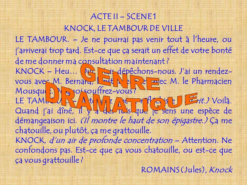 Genre narratif, genre dramatique ou genre poétique ? ACTE II – SCENE 1 KNOCK, LE TAMBOUR DE VILLE LE TAMBOUR. – Je ne pourrai pas venir tout à lheure,