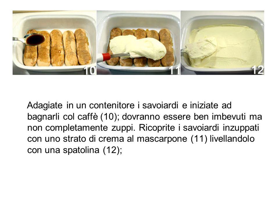 Adagiate in un contenitore i savoiardi e iniziate ad bagnarli col caffè (10); dovranno essere ben imbevuti ma non completamente zuppi. Ricoprite i sav
