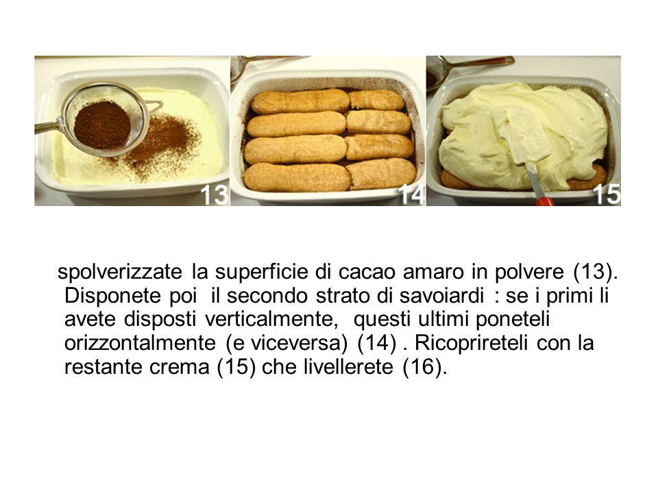 spolverizzate la superficie di cacao amaro in polvere (13). Disponete poi il secondo strato di savoiardi : se i primi li avete disposti verticalmente,