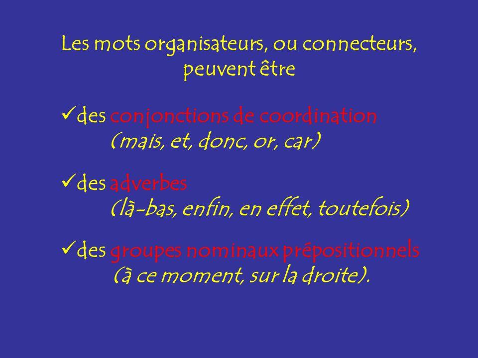 Les mots organisateurs, ou connecteurs, peuvent être des conjonctions de coordination (mais, et, donc, or, car) des adverbes (là-bas, enfin, en effet,