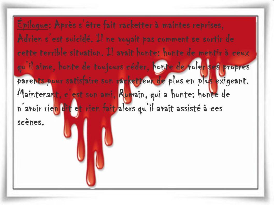 Épilogue: Après sêtre fait racketter à maintes reprises, Adrien sest suicidé. Il ne voyait pas comment se sortir de cette terrible situation. Il avait