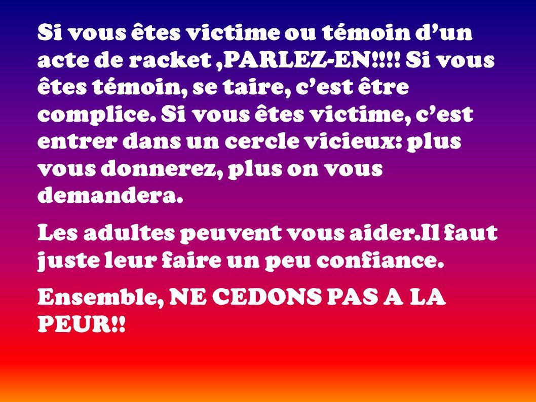 Si vous êtes victime ou témoin dun acte de racket,PARLEZ-EN!!!! Si vous êtes témoin, se taire, cest être complice. Si vous êtes victime, cest entrer d