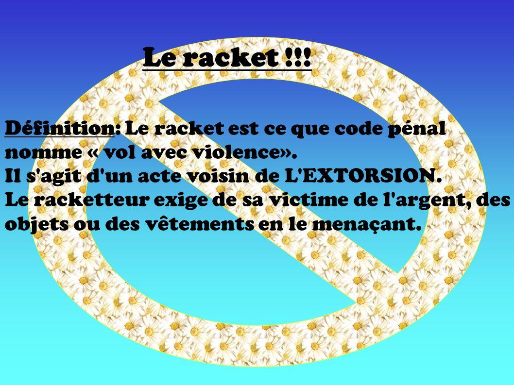 Définition: Le racket est ce que code pénal nomme « vol avec violence». Il s'agit d'un acte voisin de L'EXTORSION. Le racketteur exige de sa victime d