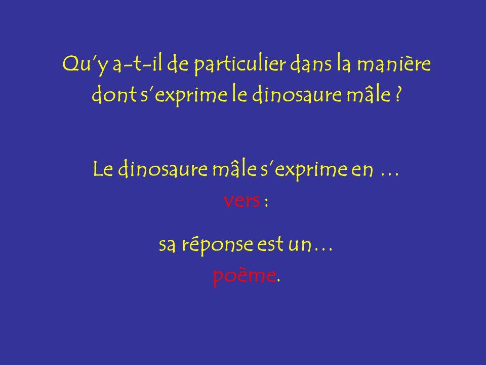 Quy a-t-il de particulier dans la manière dont sexprime le dinosaure mâle ? Le dinosaure mâle sexprime en … vers : sa réponse est un… poème.