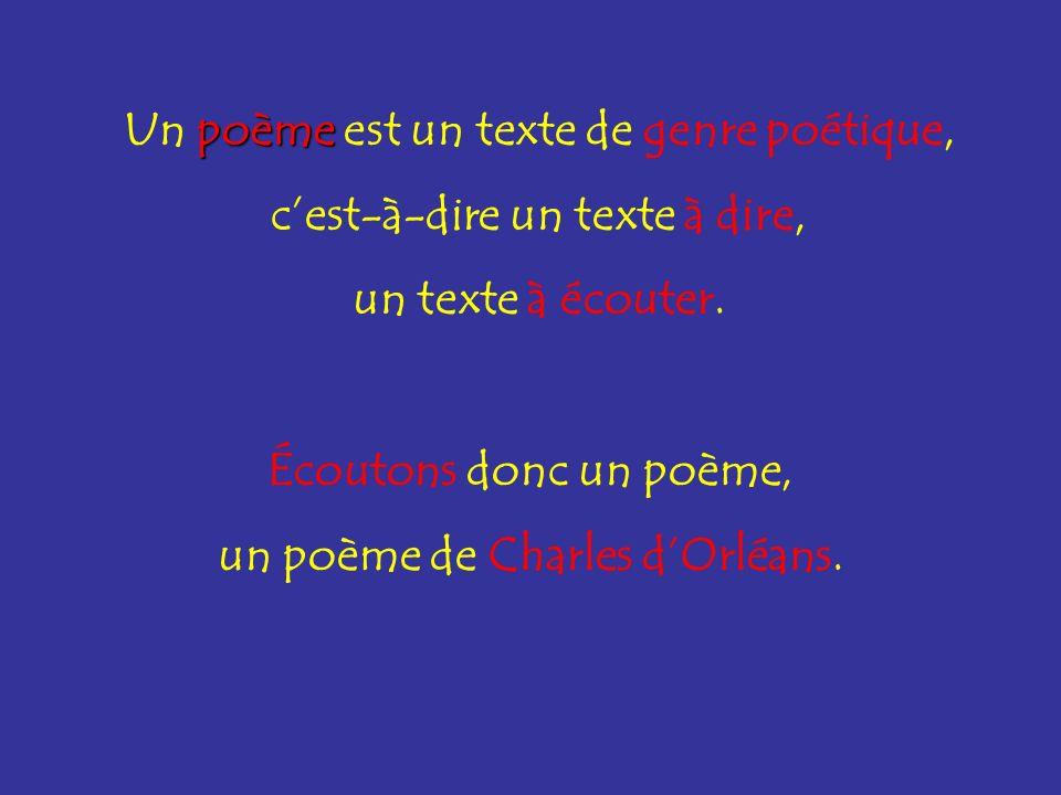 poème Un poème est un texte de genre poétique, cest-à-dire un texte à dire, un texte à écouter. Écoutons donc un poème, un poème de Charles dOrléans.